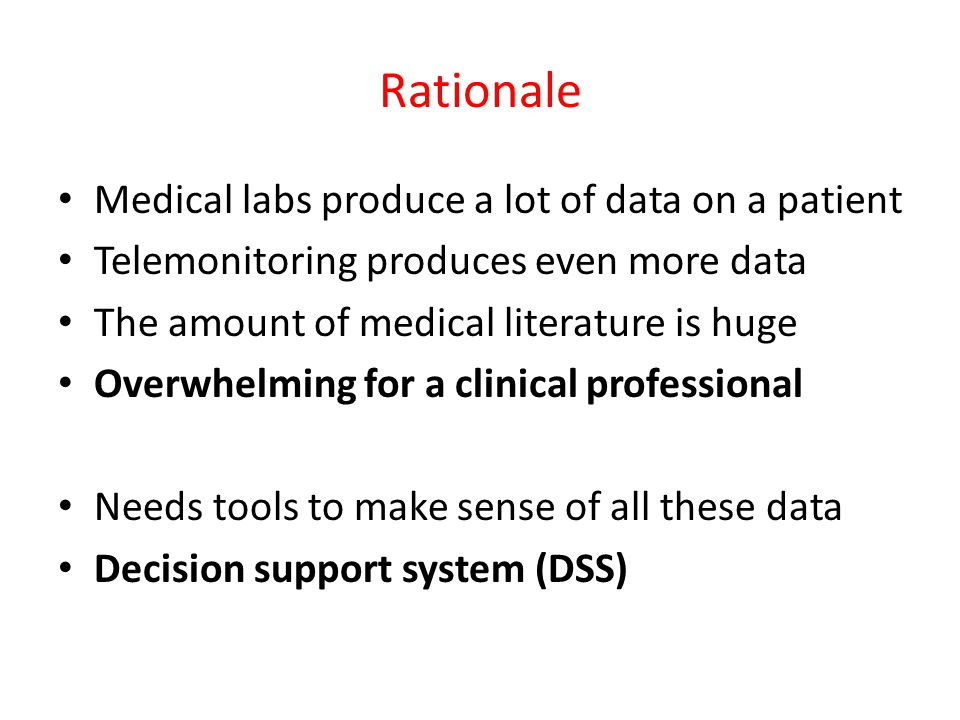 Rationale Medical labs produce a lot of data on a patient Telemonitoring produces even more data The amount of medical literature is huge Overwhelming for a clinical professional Needs tools to make sense of all these data Decision support system (DSS)