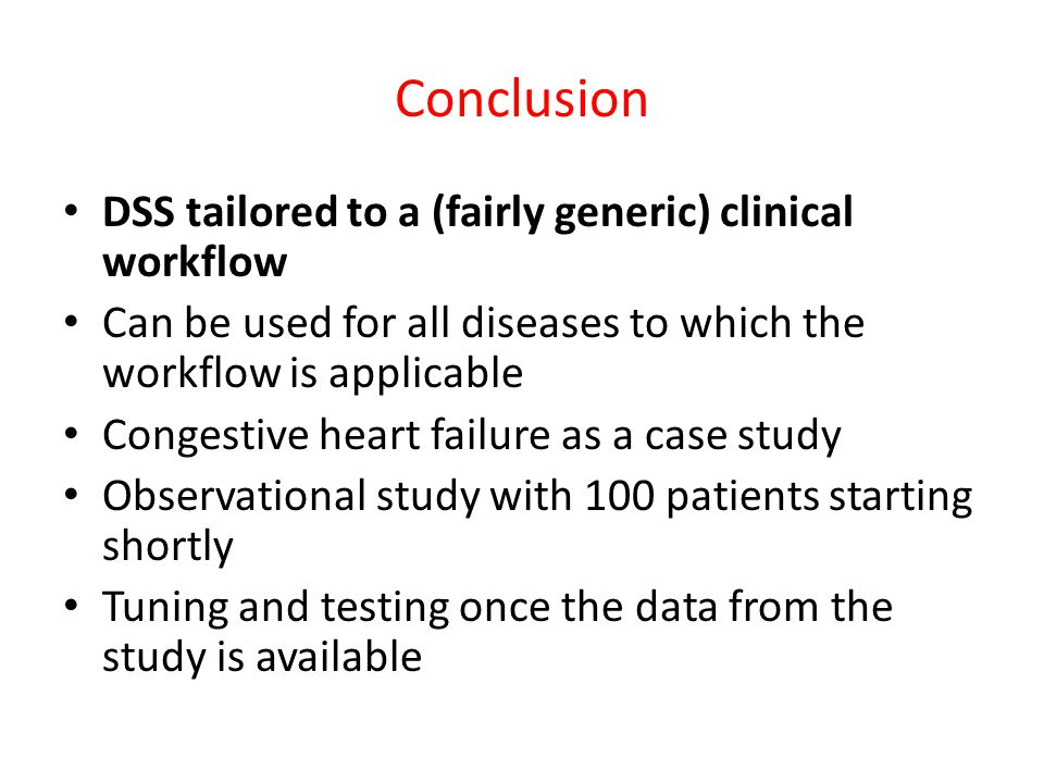 Conclusion DSS tailored to a (fairly generic) clinical workflow Can be used for all diseases to which the workflow is applicable Congestive heart failure as a case study Observational study with 100 patients starting shortly Tuning and testing once the data from the study is available