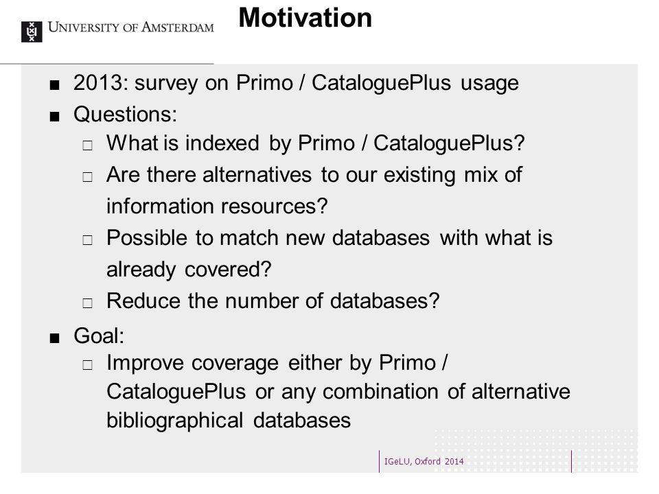 Motivation 2013: survey on Primo / CataloguePlus usage Questions:  What is indexed by Primo / CataloguePlus.