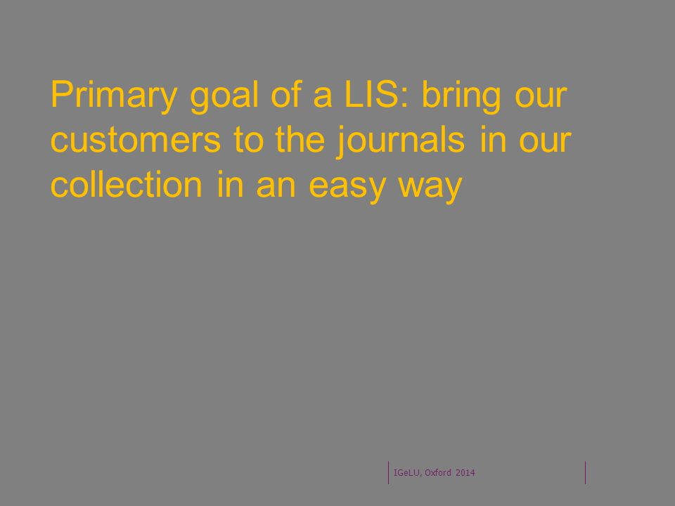 Primary goal of a LIS: bring our customers to the journals in our collection in an easy way IGeLU, Oxford 2014