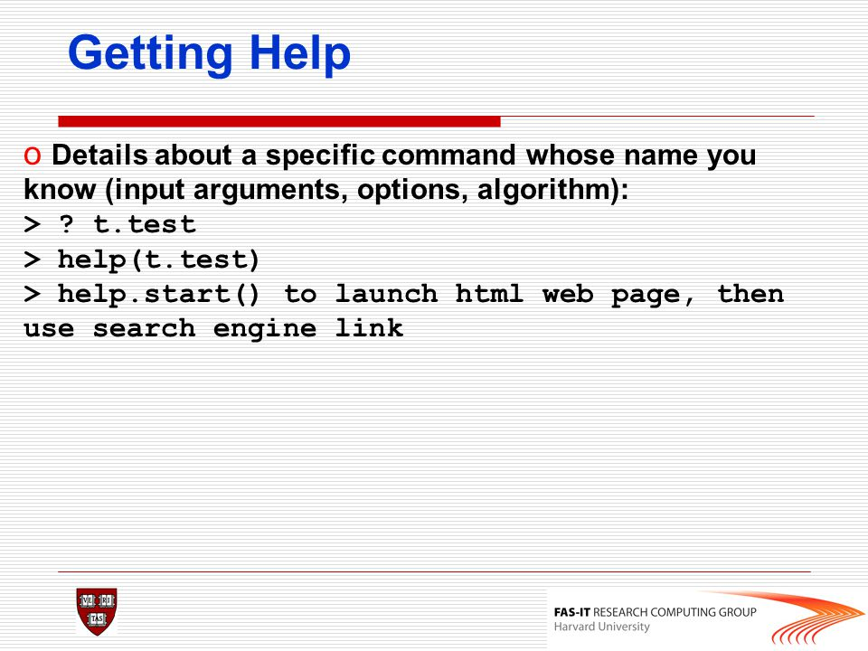 Getting Help o Details about a specific command whose name you know (input arguments, options, algorithm): > ? t.test > help(t.test) > help.start() to