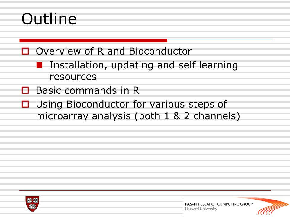 Outline  Overview of R and Bioconductor Installation, updating and self learning resources  Basic commands in R  Using Bioconductor for various ste