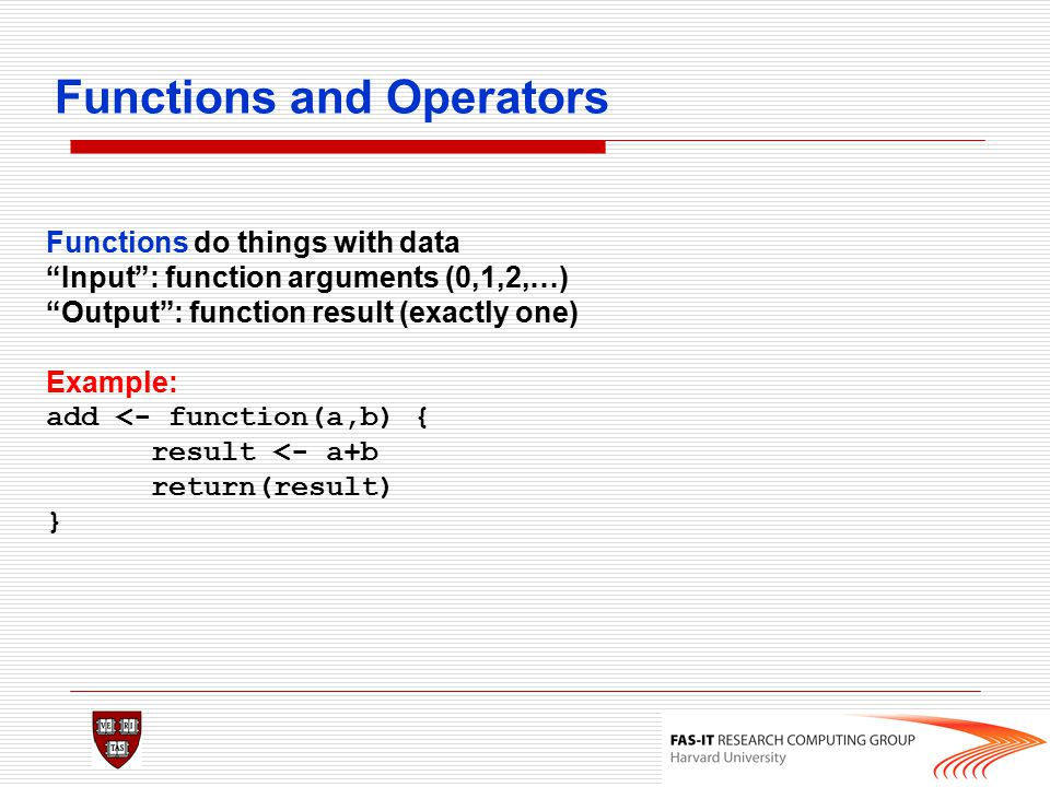 """Functions and Operators Functions do things with data """"Input"""": function arguments (0,1,2,…) """"Output"""": function result (exactly one) Example: add <- fu"""