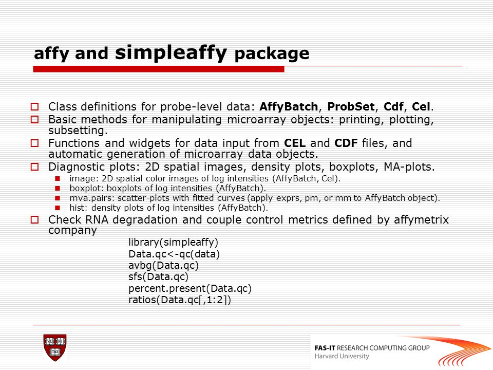 affy and simpleaffy package  Class definitions for probe-level data: AffyBatch, ProbSet, Cdf, Cel.  Basic methods for manipulating microarray object