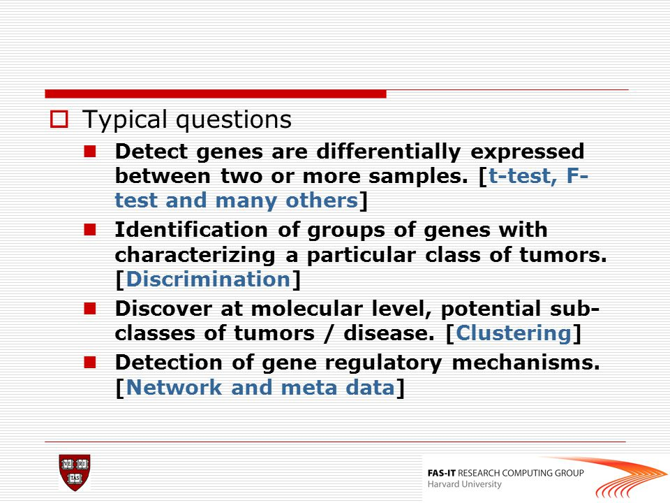  Typical questions Detect genes are differentially expressed between two or more samples. [t-test, F- test and many others] Identification of groups