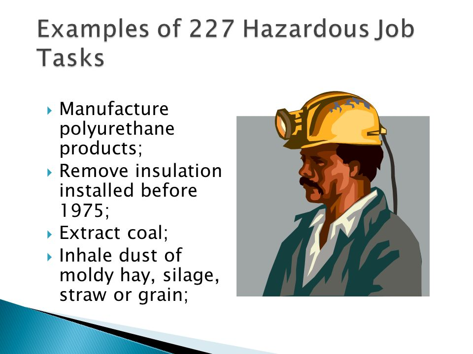  Manufacture polyurethane products;  Remove insulation installed before 1975;  Extract coal;  Inhale dust of moldy hay, silage, straw or grain; 13