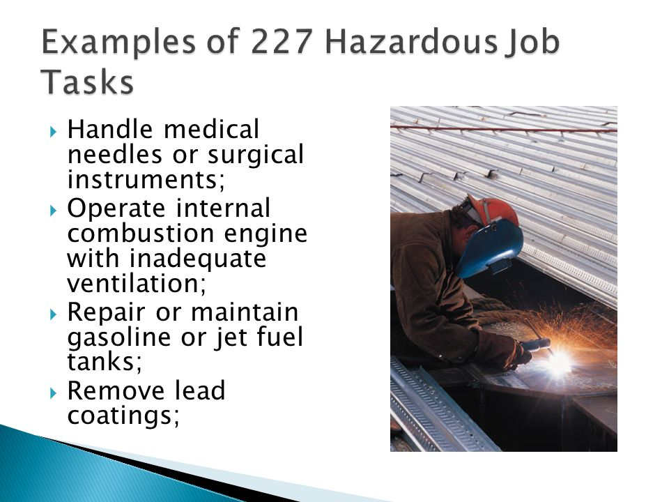  Handle medical needles or surgical instruments;  Operate internal combustion engine with inadequate ventilation;  Repair or maintain gasoline or jet fuel tanks;  Remove lead coatings; 14