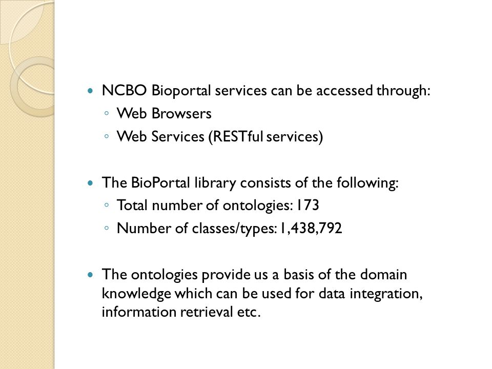 NCBO Bioportal services can be accessed through: ◦ Web Browsers ◦ Web Services (RESTful services) The BioPortal library consists of the following: ◦ Total number of ontologies: 173 ◦ Number of classes/types: 1,438,792 The ontologies provide us a basis of the domain knowledge which can be used for data integration, information retrieval etc.