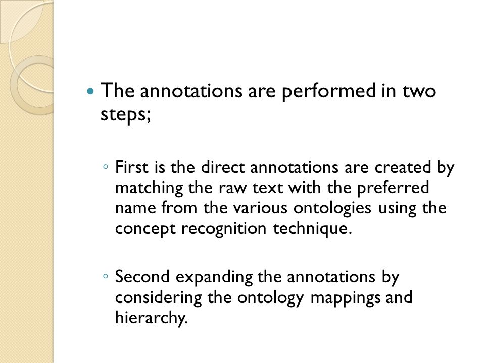 The annotations are performed in two steps; ◦ First is the direct annotations are created by matching the raw text with the preferred name from the various ontologies using the concept recognition technique.