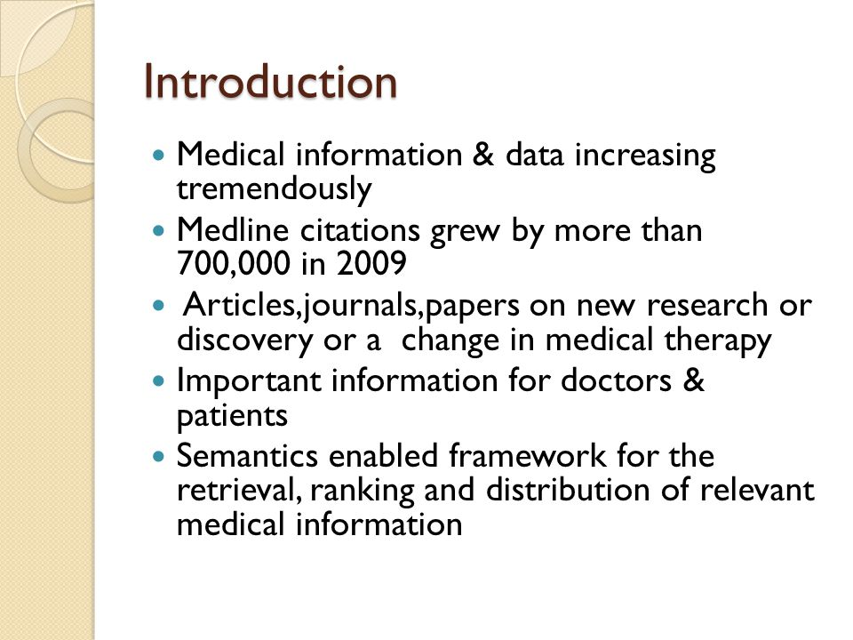 Introduction Medical information & data increasing tremendously Medline citations grew by more than 700,000 in 2009 Articles,journals,papers on new research or discovery or a change in medical therapy Important information for doctors & patients Semantics enabled framework for the retrieval, ranking and distribution of relevant medical information