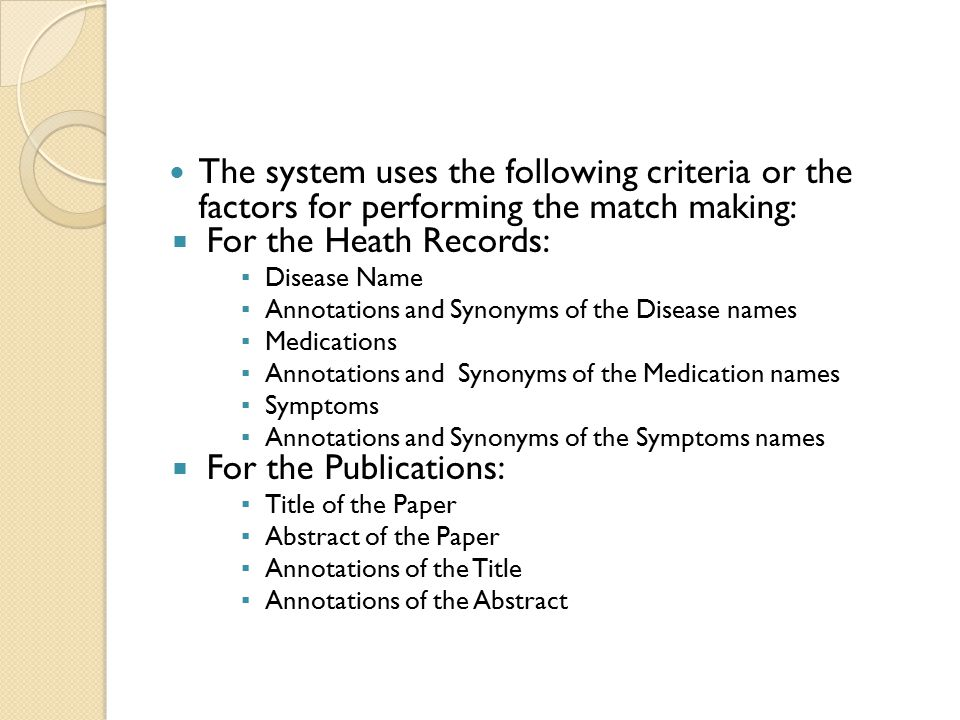 The system uses the following criteria or the factors for performing the match making:  For the Heath Records: ▪ Disease Name ▪ Annotations and Synonyms of the Disease names ▪ Medications ▪ Annotations and Synonyms of the Medication names ▪ Symptoms ▪ Annotations and Synonyms of the Symptoms names  For the Publications: ▪ Title of the Paper ▪ Abstract of the Paper ▪ Annotations of the Title ▪ Annotations of the Abstract