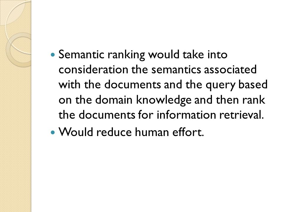 Semantic ranking would take into consideration the semantics associated with the documents and the query based on the domain knowledge and then rank the documents for information retrieval.