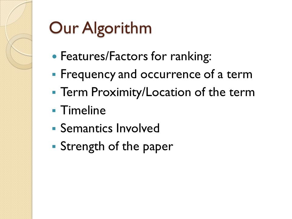 Our Algorithm Features/Factors for ranking:  Frequency and occurrence of a term  Term Proximity/Location of the term  Timeline  Semantics Involved  Strength of the paper