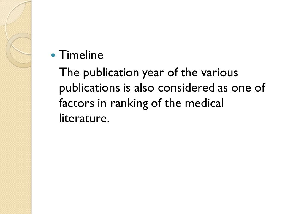 Timeline The publication year of the various publications is also considered as one of factors in ranking of the medical literature.