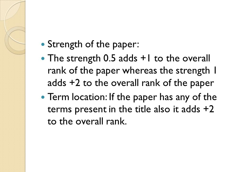 Strength of the paper: The strength 0.5 adds +1 to the overall rank of the paper whereas the strength 1 adds +2 to the overall rank of the paper Term location: If the paper has any of the terms present in the title also it adds +2 to the overall rank.