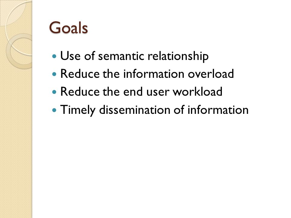Goals Use of semantic relationship Reduce the information overload Reduce the end user workload Timely dissemination of information