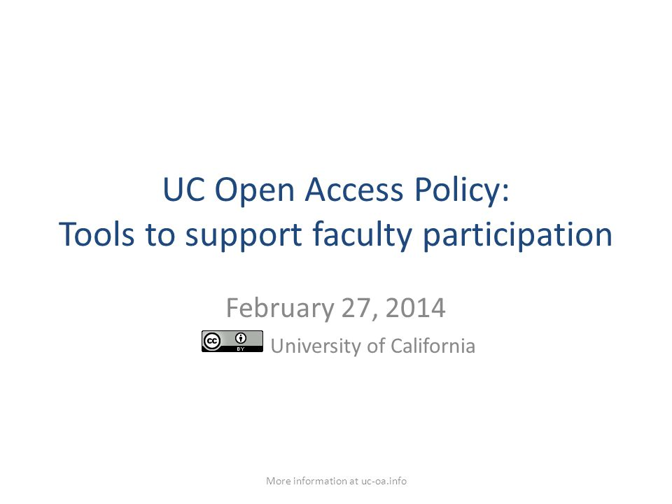 UC Open Access Policy: Tools to support faculty participation February 27, 2014 University of California More information at uc-oa.info