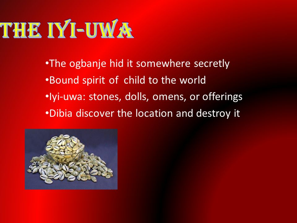 The ogbanje hid it somewhere secretly Bound spirit of child to the world Iyi-uwa: stones, dolls, omens, or offerings Dibia discover the location and destroy it