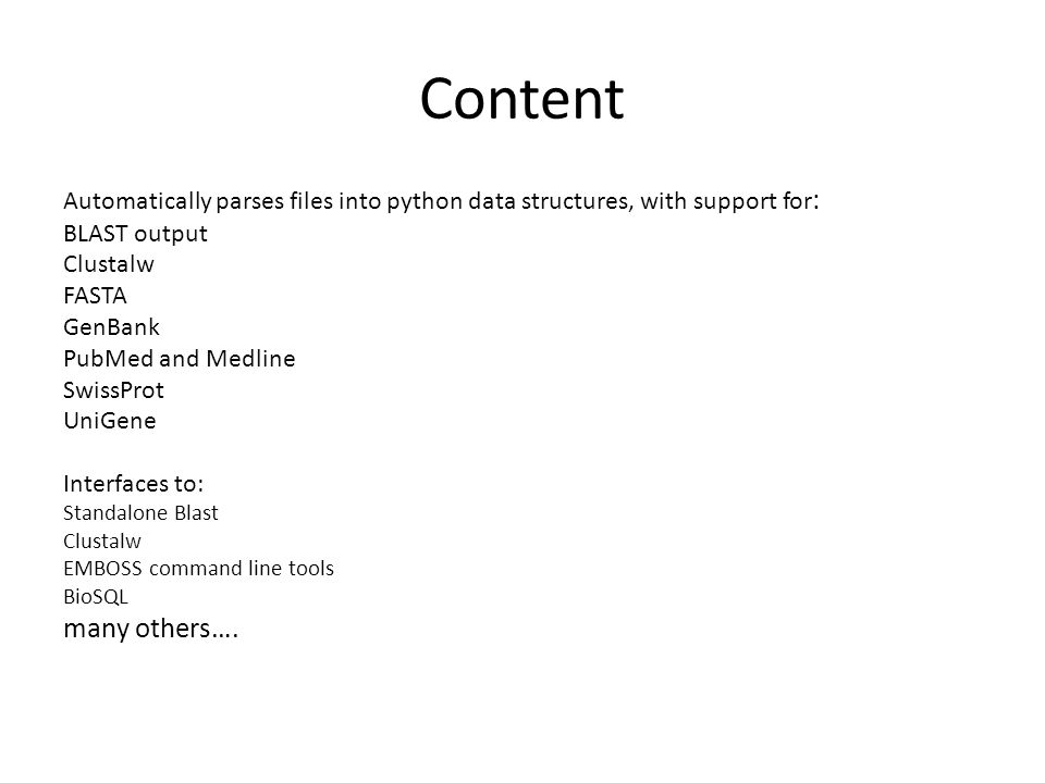 Content Automatically parses files into python data structures, with support for : BLAST output Clustalw FASTA GenBank PubMed and Medline SwissProt UniGene Interfaces to: Standalone Blast Clustalw EMBOSS command line tools BioSQL many others….