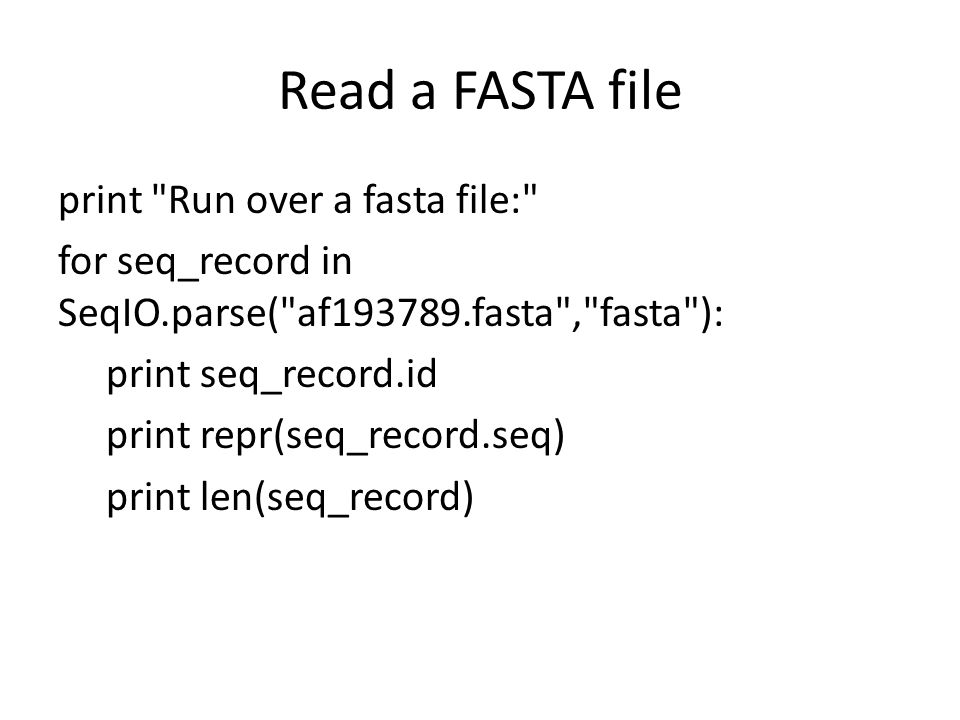 Read a FASTA file print Run over a fasta file: for seq_record in SeqIO.parse( af193789.fasta , fasta ): print seq_record.id print repr(seq_record.seq) print len(seq_record)