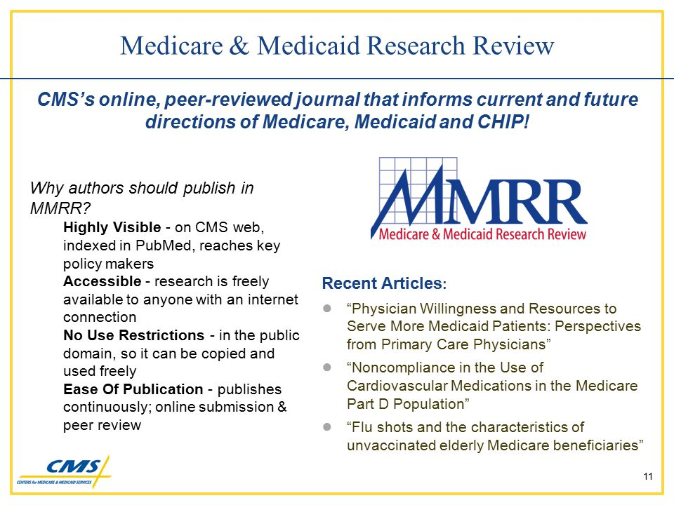 Recent Articles : ● Physician Willingness and Resources to Serve More Medicaid Patients: Perspectives from Primary Care Physicians ● Noncompliance in the Use of Cardiovascular Medications in the Medicare Part D Population ● Flu shots and the characteristics of unvaccinated elderly Medicare beneficiaries 11 Medicare & Medicaid Research Review CMS's online, peer-reviewed journal that informs current and future directions of Medicare, Medicaid and CHIP.