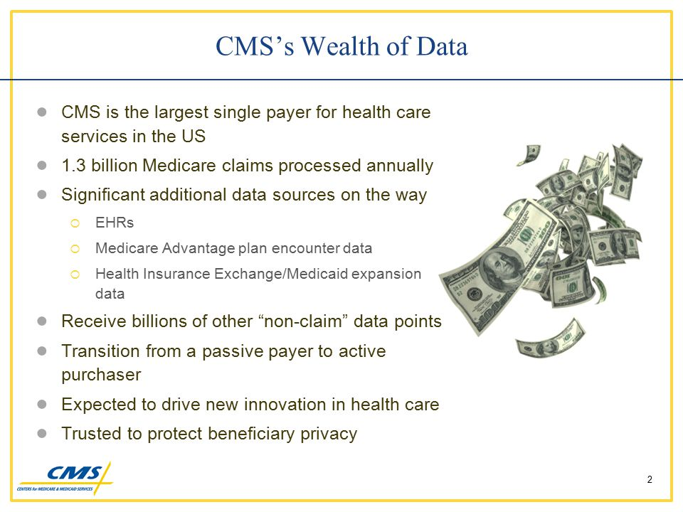 CMS's Wealth of Data ● CMS is the largest single payer for health care services in the US ● 1.3 billion Medicare claims processed annually ● Significant additional data sources on the way  EHRs  Medicare Advantage plan encounter data  Health Insurance Exchange/Medicaid expansion data ● Receive billions of other non-claim data points ● Transition from a passive payer to active purchaser ● Expected to drive new innovation in health care ● Trusted to protect beneficiary privacy 2