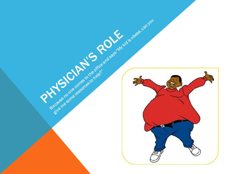 PHYSICIAN'S ROLE Because no one comes to the office and says My kid is obese, can you give me some resources to help