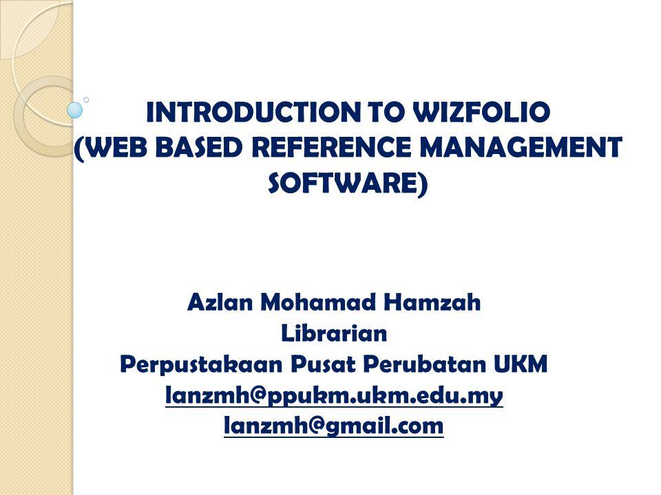 INTRODUCTION TO WIZFOLIO (WEB BASED REFERENCE MANAGEMENT SOFTWARE) Azlan Mohamad Hamzah Librarian Perpustakaan Pusat Perubatan UKM lanzmh@ppukm.ukm.edu.my lanzmh@gmail.com