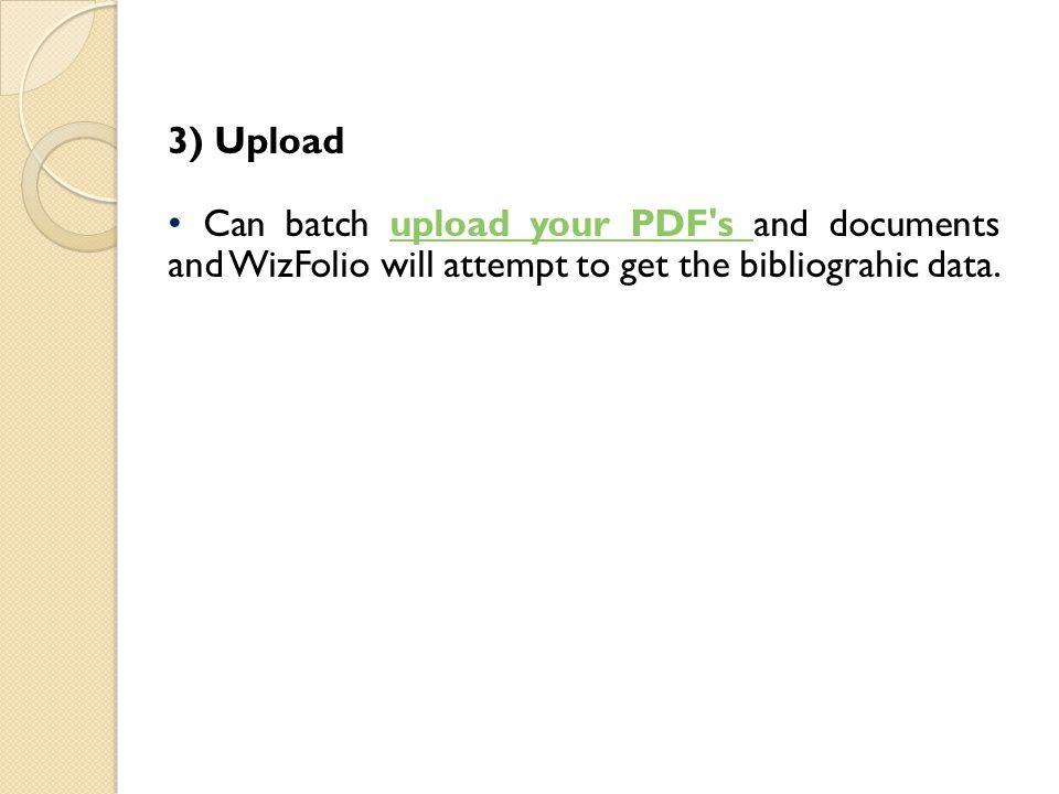 3) Upload Can batch upload your PDF's and documents and WizFolio will attempt to get the bibliograhic data.upload your PDF's