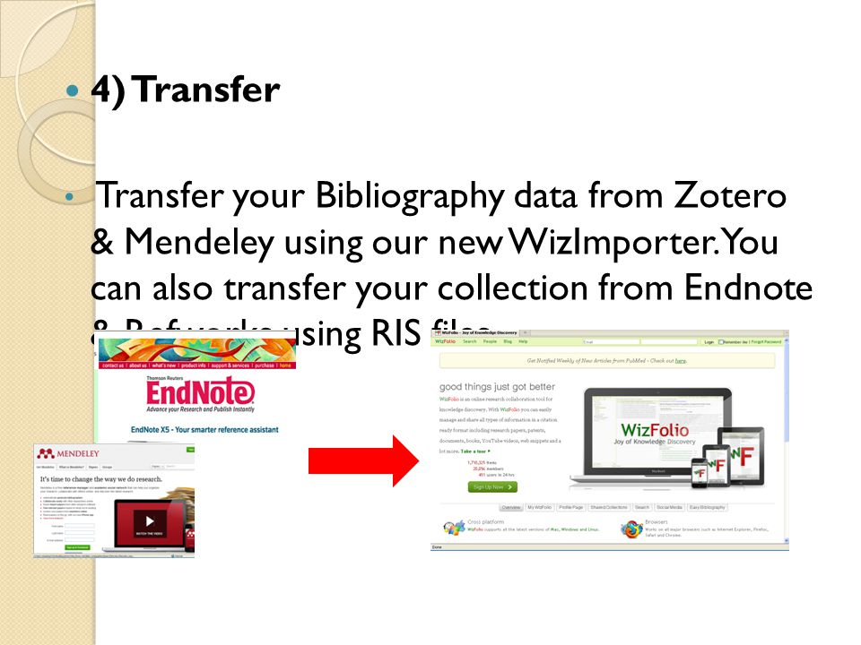 4) Transfer Transfer your Bibliography data from Zotero & Mendeley using our new WizImporter. You can also transfer your collection from Endnote & Ref