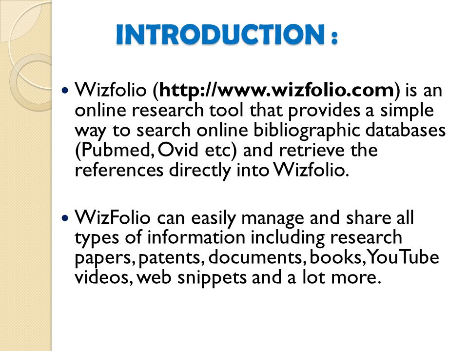 INTRODUCTION : Wizfolio (http://www.wizfolio.com) is an online research tool that provides a simple way to search online bibliographic databases (Pubmed, Ovid etc) and retrieve the references directly into Wizfolio.