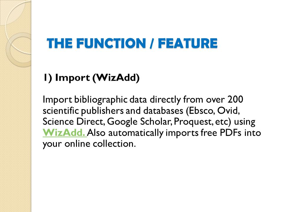 1) Import (WizAdd) Import bibliographic data directly from over 200 scientific publishers and databases (Ebsco, Ovid, Science Direct, Google Scholar, Proquest, etc) using WizAdd.