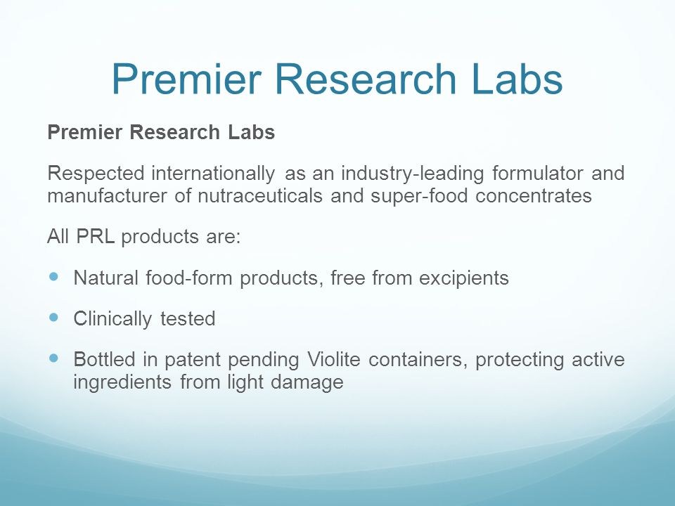 Premier Research Labs Respected internationally as an industry-leading formulator and manufacturer of nutraceuticals and super-food concentrates All PRL products are: Natural food-form products, free from excipients Clinically tested Bottled in patent pending Violite containers, protecting active ingredients from light damage