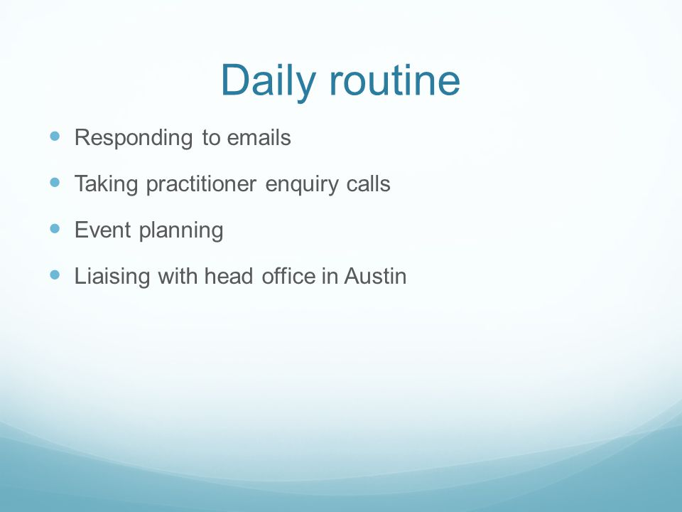 Daily routine Responding to emails Taking practitioner enquiry calls Event planning Liaising with head office in Austin