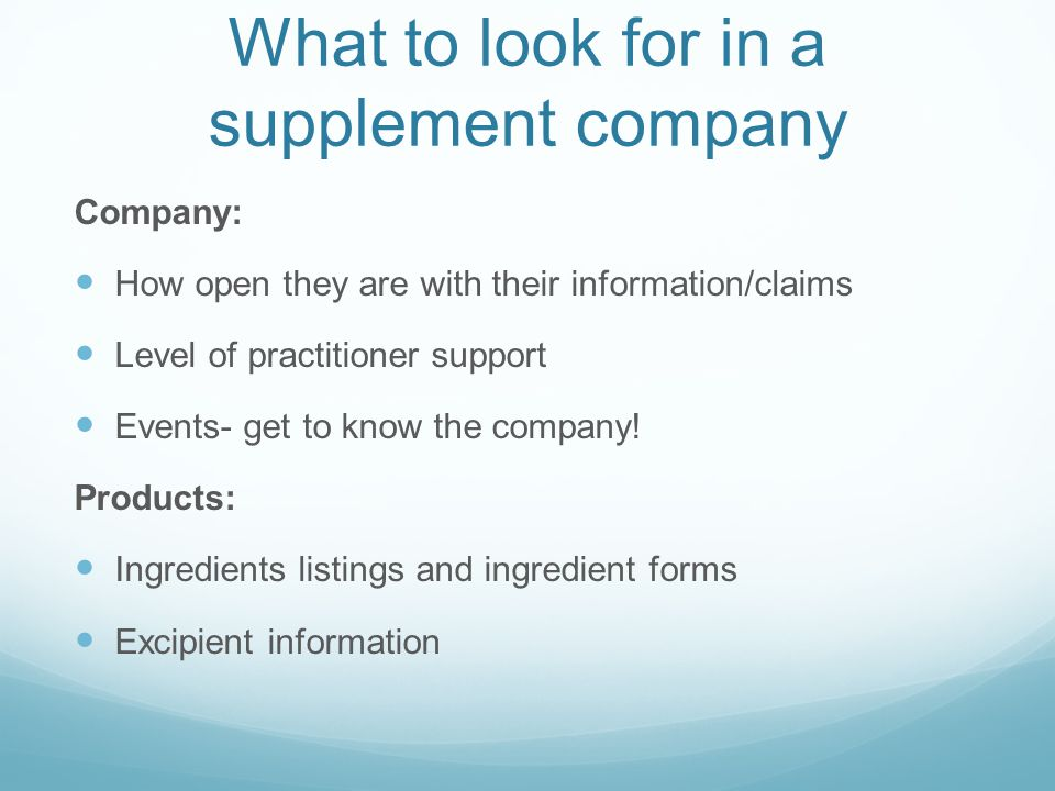 What to look for in a supplement company Company: How open they are with their information/claims Level of practitioner support Events- get to know th