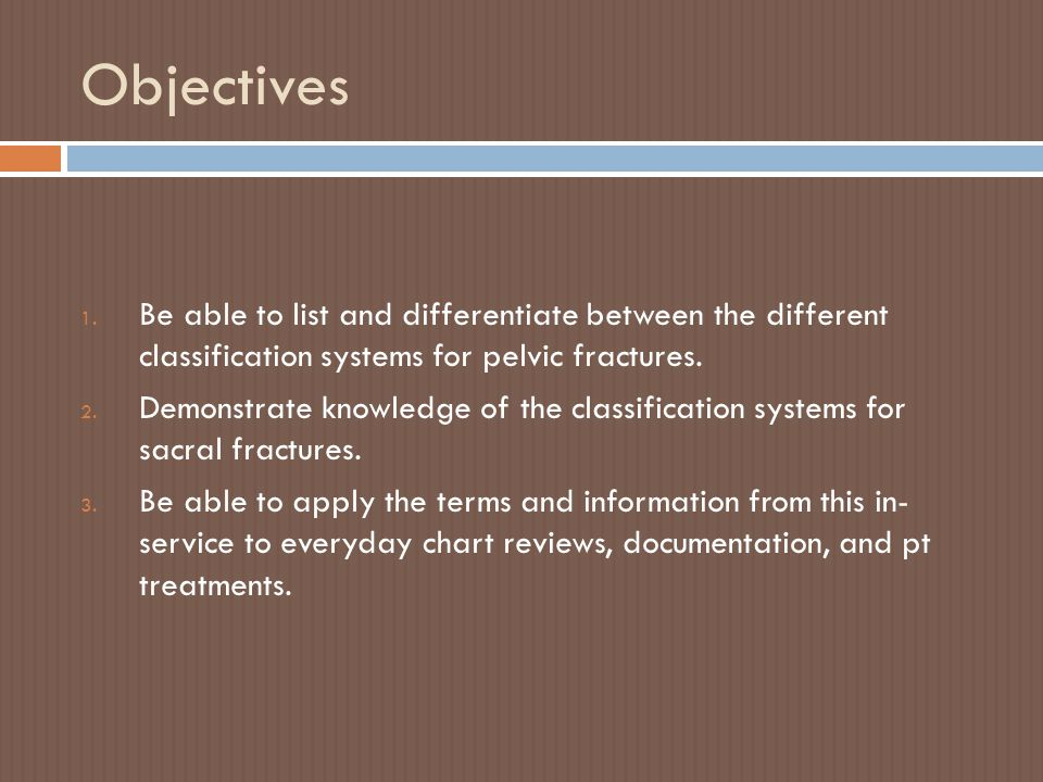 Objectives 1. Be able to list and differentiate between the different classification systems for pelvic fractures. 2. Demonstrate knowledge of the cla