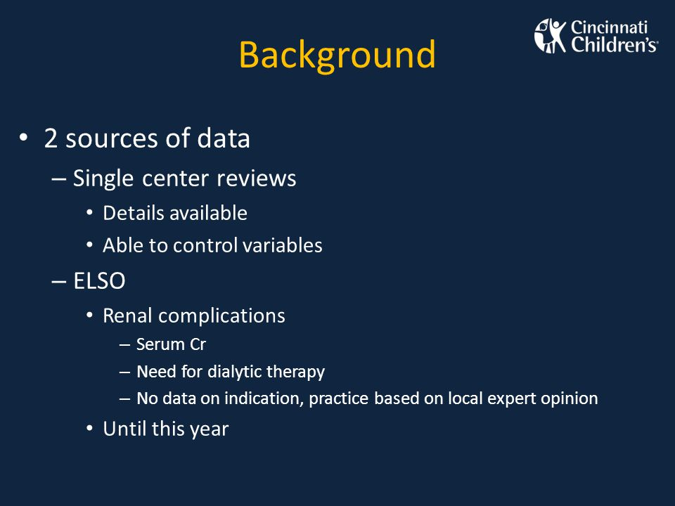 Background 2 sources of data – Single center reviews Details available Able to control variables – ELSO Renal complications – Serum Cr – Need for dial
