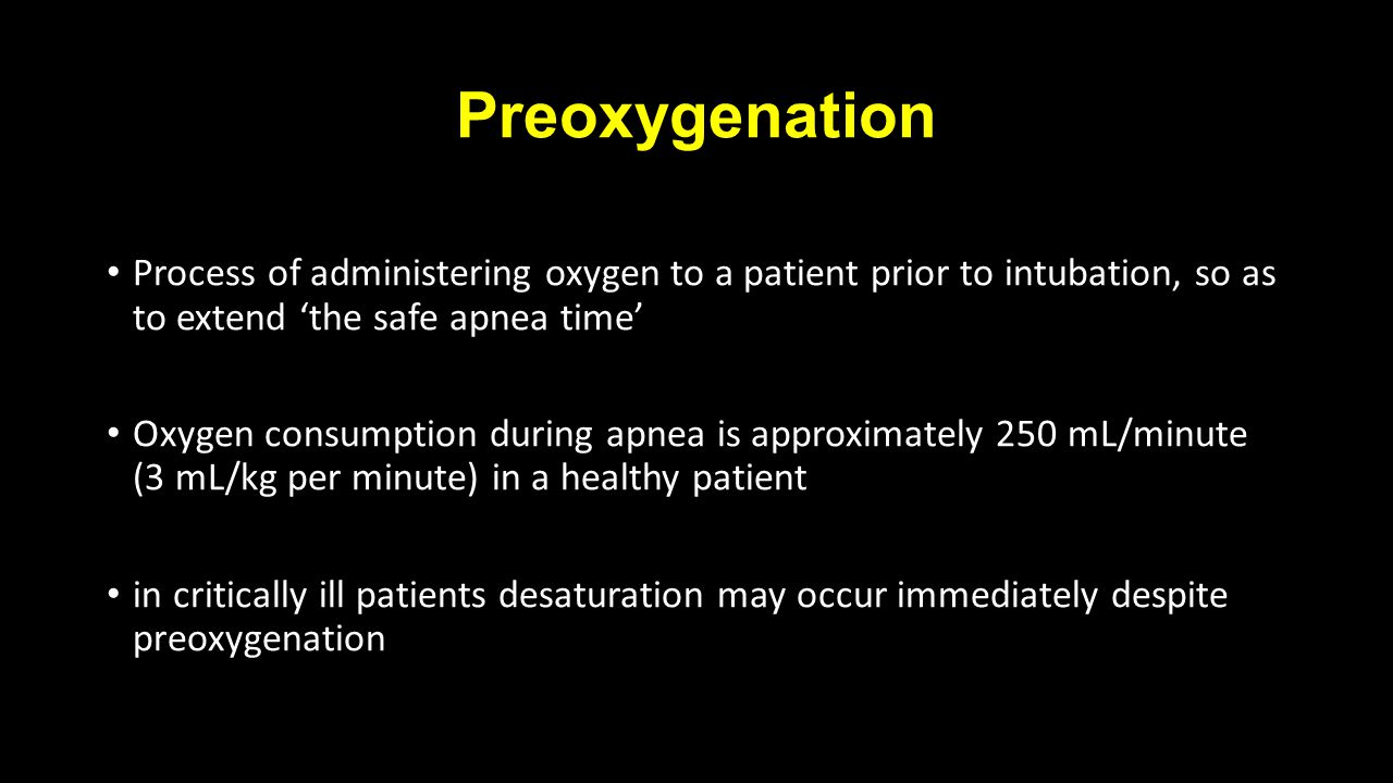 Preoxygenation Process of administering oxygen to a patient prior to intubation, so as to extend 'the safe apnea time' Oxygen consumption during apnea is approximately 250 mL/minute (3 mL/kg per minute) in a healthy patient in critically ill patients desaturation may occur immediately despite preoxygenation