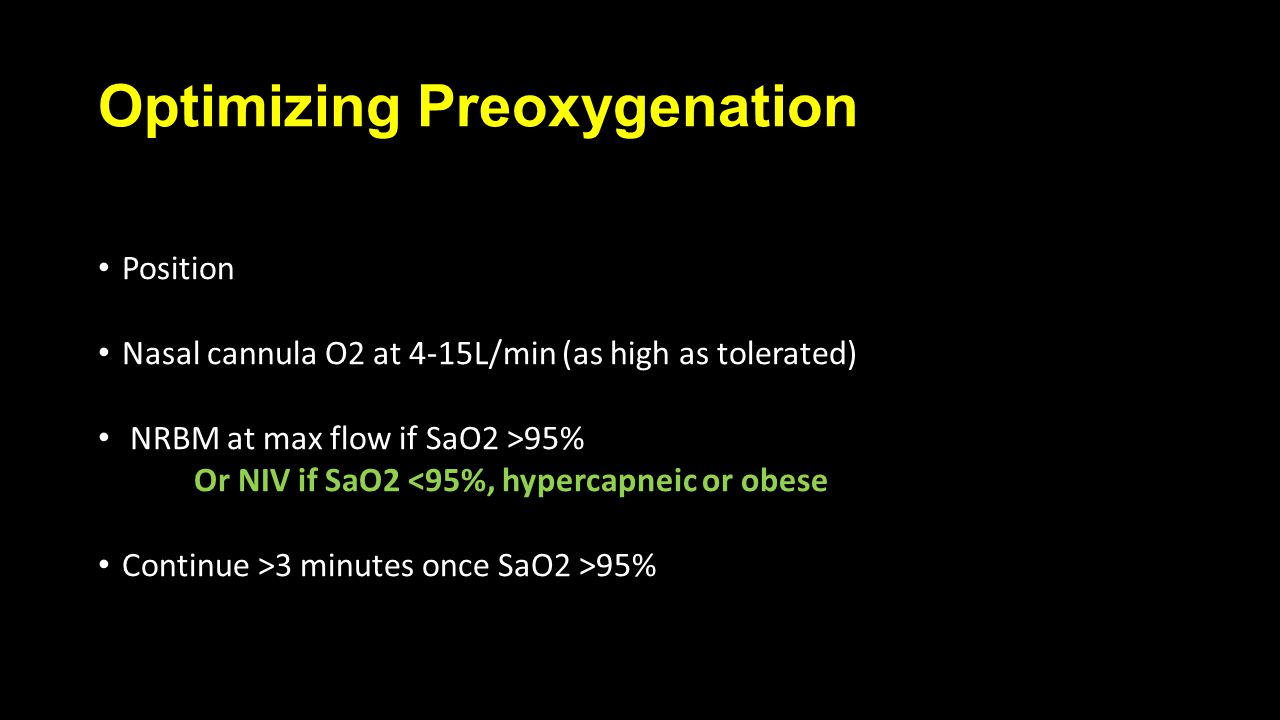 Optimizing Preoxygenation Position Nasal cannula O2 at 4-15L/min (as high as tolerated) NRBM at max flow if SaO2 >95% Or NIV if SaO2 <95%, hypercapneic or obese Continue >3 minutes once SaO2 >95%