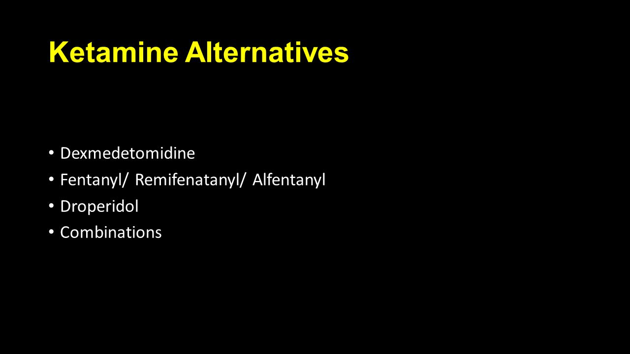 Ketamine Alternatives Dexmedetomidine Fentanyl/ Remifenatanyl/ Alfentanyl Droperidol Combinations