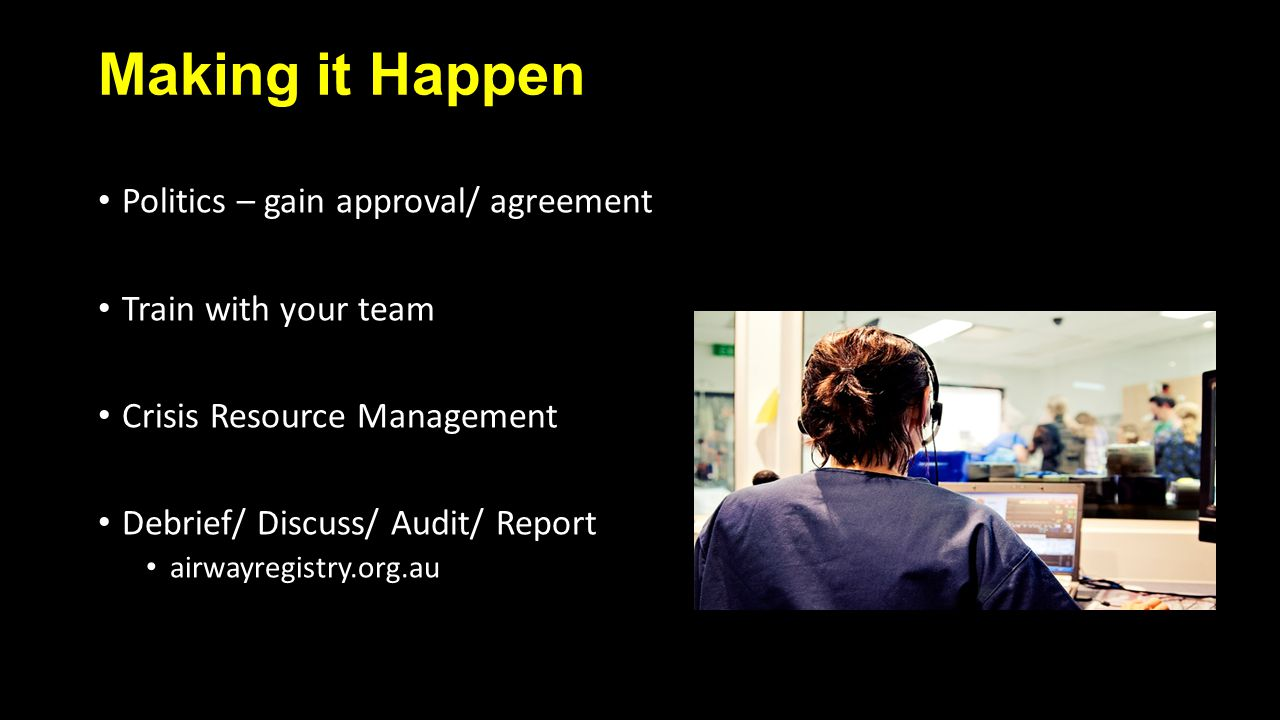 Making it Happen Politics – gain approval/ agreement Train with your team Crisis Resource Management Debrief/ Discuss/ Audit/ Report airwayregistry.org.au