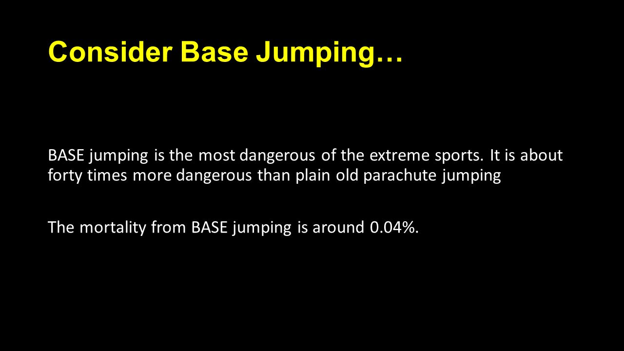 Consider Base Jumping… BASE jumping is the most dangerous of the extreme sports.