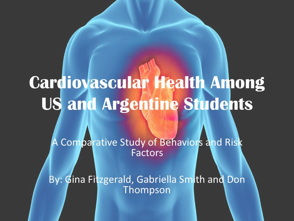 Cardiovascular Health Among US and Argentine Students A Comparative Study of Behaviors and Risk Factors By: Gina Fitzgerald, Gabriella Smith and Don Thompson