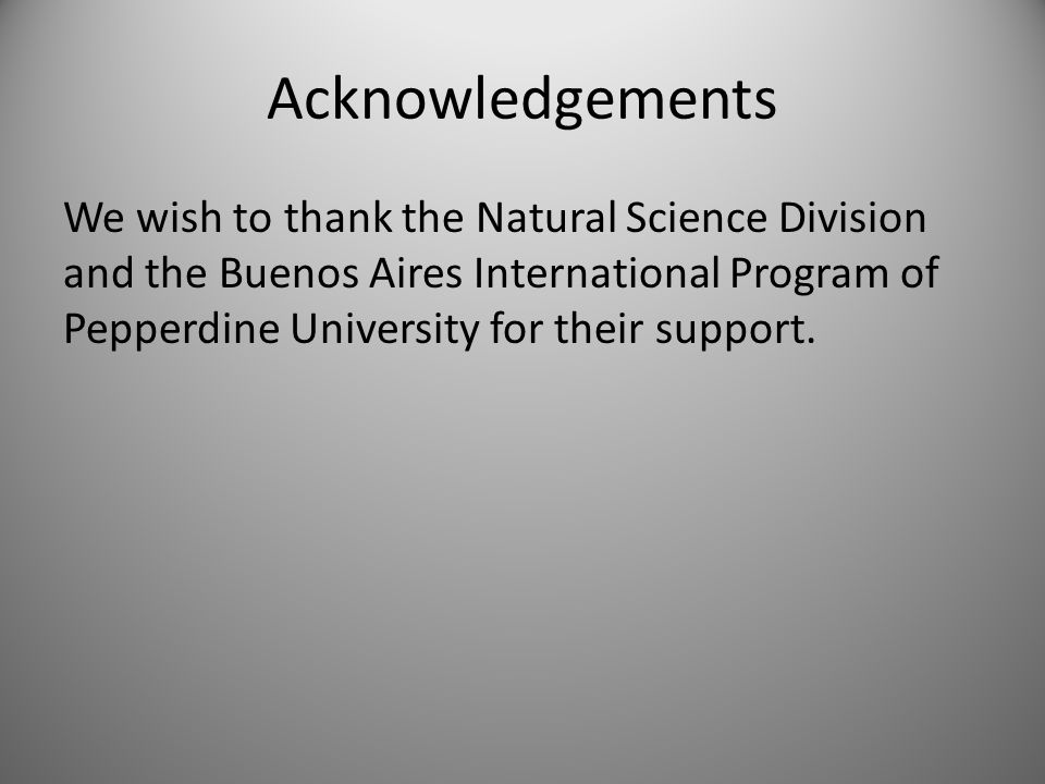 Acknowledgements We wish to thank the Natural Science Division and the Buenos Aires International Program of Pepperdine University for their support.