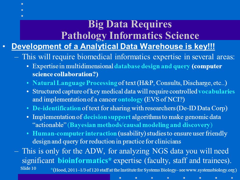 Slide 10 Big Data Requires Pathology Informatics Science Development of a Analytical Data Warehouse is key!!! –This will require biomedical informatic