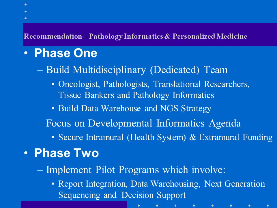 Recommendation – Pathology Informatics & Personalized Medicine Phase One –Build Multidisciplinary (Dedicated) Team Oncologist, Pathologists, Translati