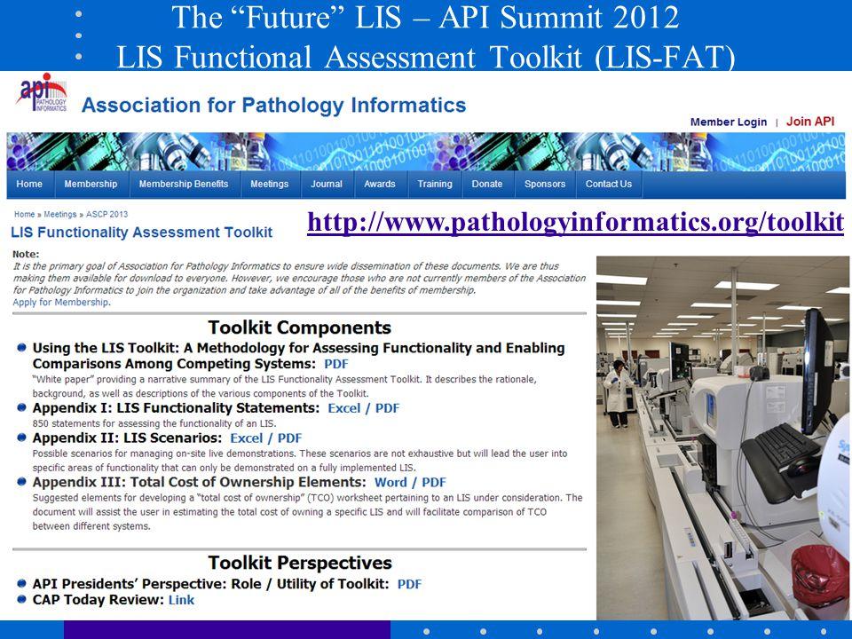 "The ""Future"" LIS – API Summit 2012 LIS Functional Assessment Toolkit (LIS-FAT) http://www.pathologyinformatics.org/toolkit"