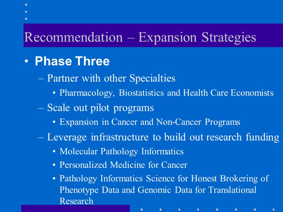 Recommendation – Expansion Strategies Phase Three –Partner with other Specialties Pharmacology, Biostatistics and Health Care Economists –Scale out pi