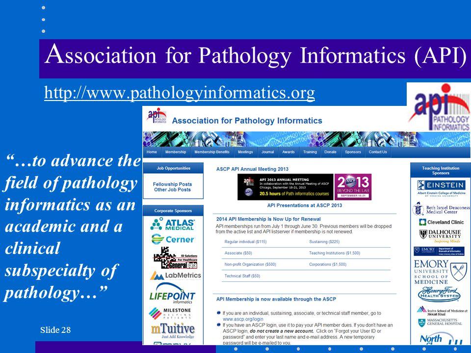 "Slide 28 A ssociation for Pathology Informatics (API) http://www.pathologyinformatics.org ""…to advance the field of pathology informatics as an academ"