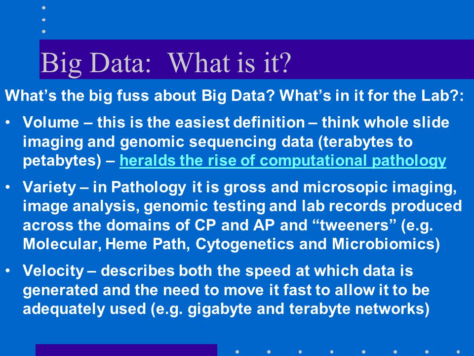 Big Data: What is it? What's the big fuss about Big Data? What's in it for the Lab?: Volume – this is the easiest definition – think whole slide imagi